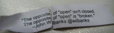 "A quote printed on a piece of paper found in a fortune cookie. It says 'The opposite of ""open"" isn't closed. The opposite of ""open"" is ""broken"" - John Wilbanks @wilbanks'"